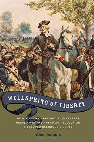 Wellspring of Liberty: How Virginia's Religious Dissenters Helped Win the American Revolution and Secured Religious Liberty, Ragosta, John A.