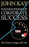 Buy Foundations of Corporate Success: How Business Strategies Add Value from Amazon