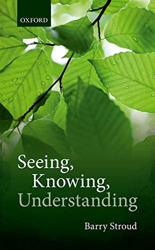 Seeing, Knowing, Understanding by Barry Stroud