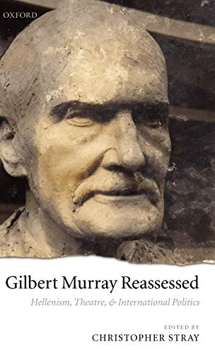 Gilbert Murray Reassessed: Hellenism, Theatre, and International Politics