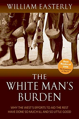 The White Man's Burden : Why the West's Efforts to Aid the Rest Have Done So Much Ill and So Little