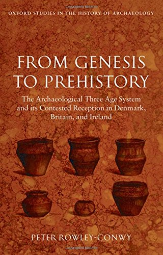 PDF From Genesis to Prehistory The Archaeological Three Age System and its Contested Reception in Denmark Britain and Ireland Oxford Studies in the History of Archaeology