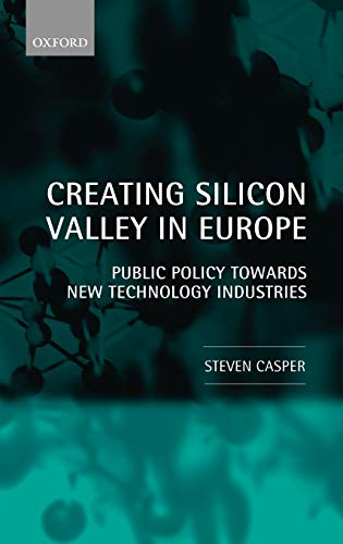 Creating Silicon Valley in Europe: Public Policy Towards New Technology Industries in Comparative Perspective Stephen Casper