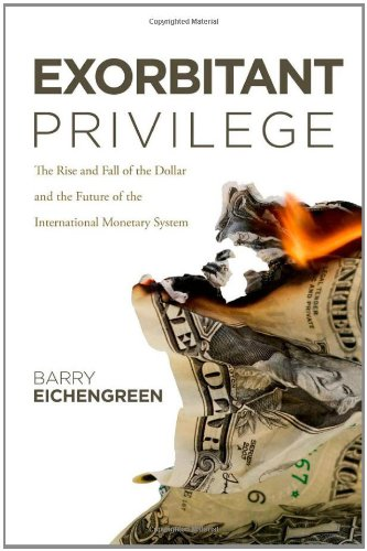 Exorbitant Privilege: The Rise and Fall of the Dollar and the Future of the International Monetary S, by Eichengreen, B.