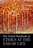 The Oxford Handbook of Ethics at the End of Life by Stuart J. Younger and Robert M. Arnold