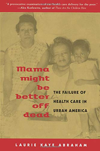 Mama Might Be Better Off Dead: The Failure of Health Care in Urban America - Laurie Kaye Abraham
