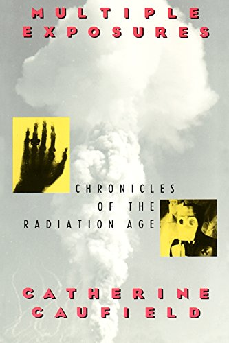 Multiple Exposures: Chronicles of the Radiation Age, Catherine Caufield