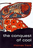 The Conquest of Cool : Business Culture, Counterculture, and the Rise of Hip Consumerism - book cover picture