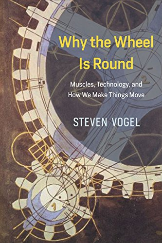 Why the Wheel Is Round: Muscles, Technology, and How We Make Things Move - Steven Vogel