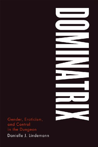 Dominatrix: Gender, Eroticism, and Control in the Dungeon, Lindemann, Danielle J.