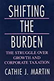 Shifting the Burden : The Struggle over Growth and Corporate Taxation (American Politics and Political Economy Series)/Cathie J. Martin
