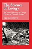 The Science of Energy : A Cultural History of Energy Physics in Victorian Britain - book cover picture