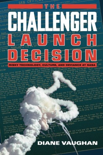 The Challenger Launch Decision: Risky Technology, Culture, and Deviance at NASA, Vaughan, Diane