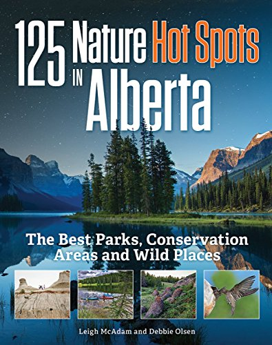 125 nature hot spots in Alberta : the best parks, conservation areas and wild places / Leigh McAdam and Debbie Olsen.
