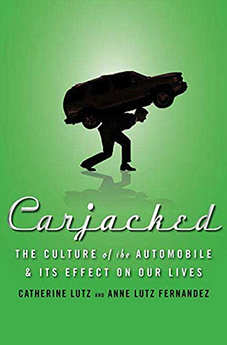 Carjacked: The Culture of the Automobile and Its Effect on Our Lives, Lutz, Catherine; Lutz Fernandez, Anne