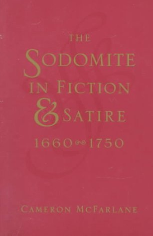 The Sodomite in Fiction and Satire, 1660-1750 (Between Men~Between Women: Lesbian and Gay Studies), McFarlane, Cameron