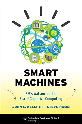 Smart Machines: IBM's Watson and the Era of Cognitive Computing (Columbia Business School Publishing) - John E. Kelly III, Steve Hamm