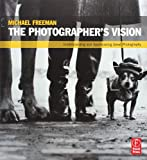 The Photographer's Vision: Understanding and Appreciating Great Photography by Michael Freeman
