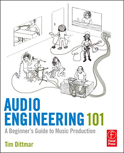 Audio Engineering 101: A Beginner's Guide to Music Production - Tim Dittmar