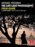 The Low Light Photography Field Guide: The essential guide to getting perfect images in challenging light by Michael Freeman