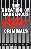 The Creation of Dangerous Violent Criminals