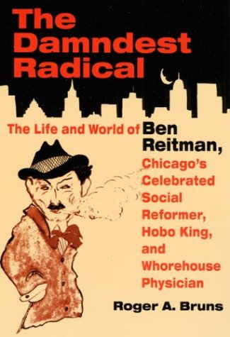 The DAMNDEST RADICAL: The Life and World of Ben Reitman, Chicago's Celebrated Social Reformer, Hobo King, and Whorehouse Physician, Bruns, Roger A.