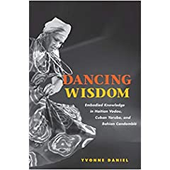 Dancing Wisdom: Embodied Knowledge In Haitian Vodou, Cuban Yoruba, And Bahian Candomble