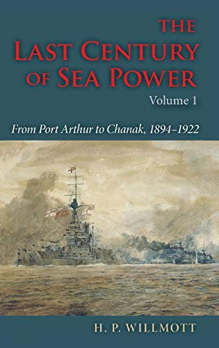 The Last Century of Sea Power, Volume 1: From Port Arthur to Chanak, 1894?1922, Willmott, H. P.