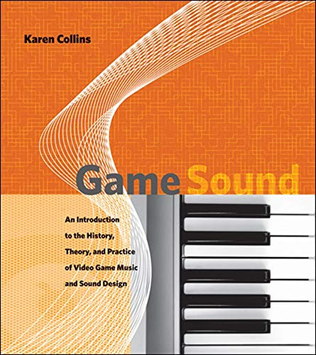 Game Sound: An Introduction to the History, Theory, and Practice of Video Game Music and Sound Design - Karen Collins
