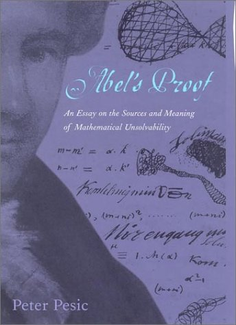 Abel's   Proof : An Essay on the Sources and Meaning of Mathematical Unsolvability by Peter Pesic (Author)