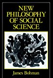 New Philosophy of Social Science : Problems of Indeterminacy by James Bohman