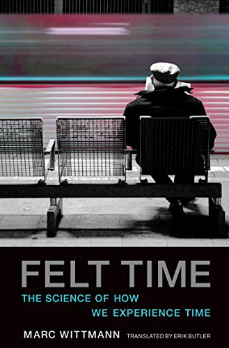 Felt Time: The Science of How We Experience Time (MIT Press) - Marc WittmannErik Butler