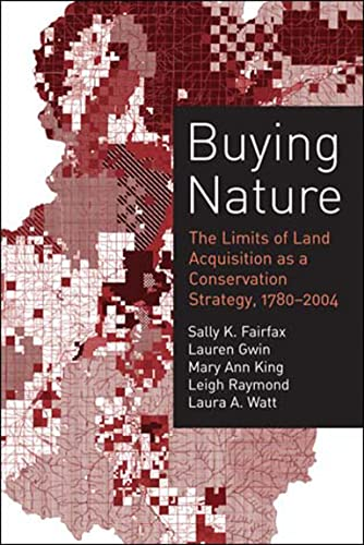 Buying Nature: The Limits of Land Acquisition as a Conservation Strategy, 1780-2004 (American and Comparative Environmental Policy), Fairfax, Sally K.; Gwin, Lauren; King, Mary Ann; Raymond, Leigh; Watt, Laura A.