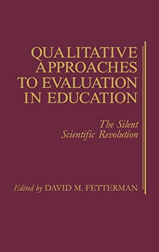Qualitative Approaches to Evaluation in Education: The Silent Scientific Revolution, Fetterman, David