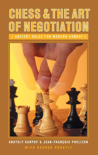 Chess and the Art of Negotiation: Ancient Rules for Modern Combat -- Anatoly Karpov, Jean-Francois Phelizon and Bachar Kouatly -- Praeger Publishers Inc.,U.S.   2006-09-30
