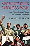 Afghanistan's Endless War: State Failure, Regional Politics, and the Rise of the Taliban - by Larry P. Goodson