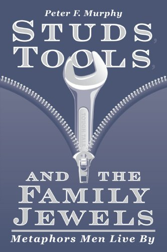 Studs, Tools, and the Family Jewels: Metaphors Men Live By, Murphy, Peter F.