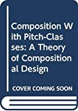 Composition With Pitch-Classes: A Theory of Compositional Design