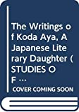 The Writings of Koda Aya, A Japanese Literary Daughter (Studies of the East Asian Institute)