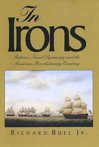 In Irons: Britain`s Naval Supremacy and the American Revolutionary Economy, Buel Jr., Richard