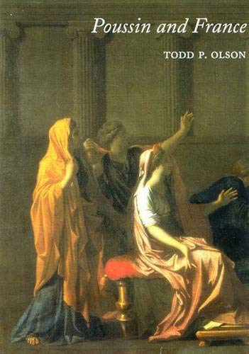 Poussin and France: Painting, Humanism, and the Politics of Style by Todd Olson, Todd P. Olson