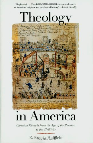 Theology in America: Christian Thought from the Age of the Puritans to the Civil War, E. Brooks Holifield
