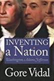 Inventing A Nation: Washington, Adams, Jefferson by Gore Vidal (Hardcover - November 1, 2003)