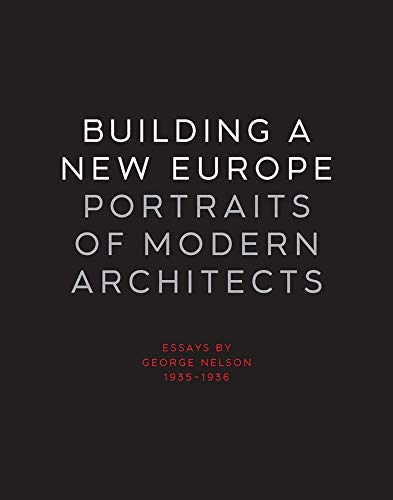 Building a New Europe: Portraits of Modern Architects, Essays by George Nelson, 1935-1936 (Yale University School of Architecture), Nelson, George