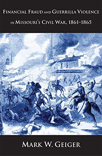 Financial Fraud and Guerrilla Violence in Missouri's Civil War, 1861-1865 (Yale Series in Economic and Financial History), Geiger, Mark W.
