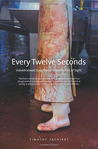 Every Twelve Seconds: Industrialized Slaughter and the Politics of Sight (Yale Agrarian Studies Series) - Timothy Pachirat