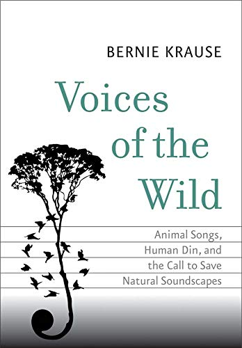 Voices of the Wild: Animal Songs, Human Din, and the Call to Save Natural Soundscapes (The Future Series) - Bernie Krause
