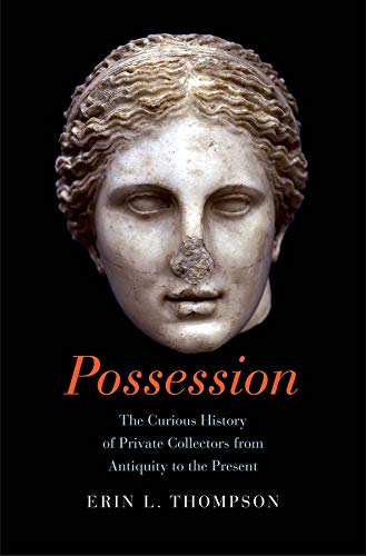 Possession: The Curious History of Private Collectors from Antiquity to the Present - Erin Thompson
