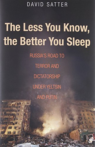 The Less You Know, The Better You Sleep: Russia's Road to Terror and Dictatorship under Yeltsin and Putin - David Satter