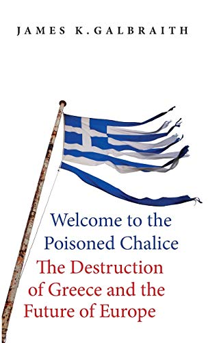Welcome to the Poisoned Chalice: The Destruction of Greece and the Future of Europe - James K. Galbraith